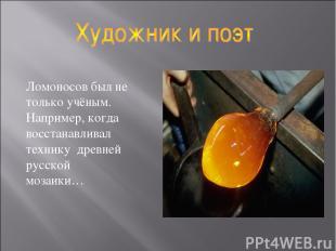 Ломоносов был не только учёным. Например, когда восстанавливал технику древней р
