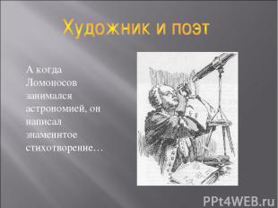 А когда Ломоносов занимался астрономией, он написал знаменитое стихотворение…