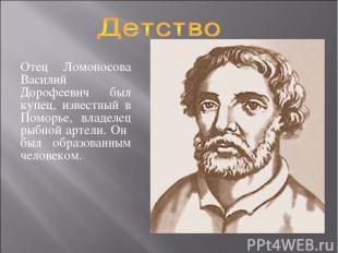 Отец Ломоносова Василий Дорофеевич был купец, известный в Поморье, владелец рыбн