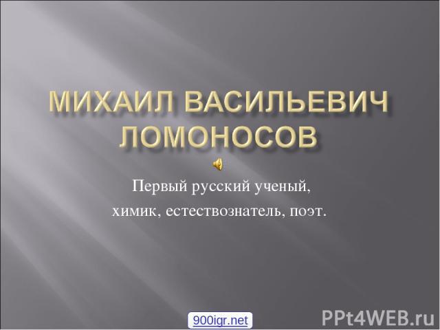 Первый русский ученый, химик, естествознатель, поэт. 900igr.net 1 - null