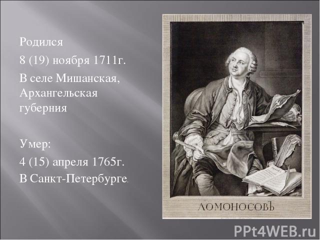 Родился 8 (19) ноября 1711г. В селе Мишанская, Архангельская губерния Умер: 4 (15) апреля 1765г. В Санкт-Петербурге.
