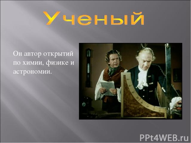 Он автор открытий по химии, физике и астрономии.