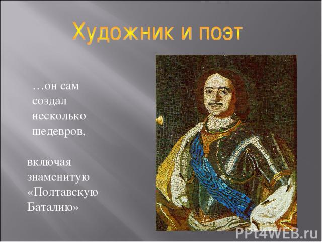 …он сам создал несколько шедевров, включая знаменитую «Полтавскую Баталию»