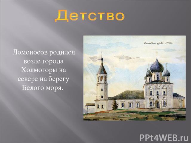 Ломоносов родился возле города Холмогоры на севере на берегу Белого моря.