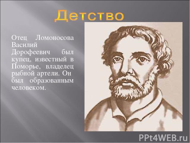 Отец Ломоносова Василий Дорофеевич был купец, известный в Поморье, владелец рыбной артели. Он был образованным человеком.