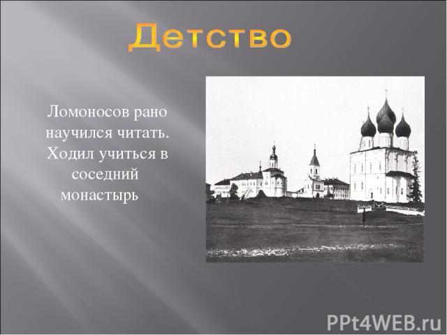 Ломоносов рано научился читать. Ходил учиться в соседний монастырь
