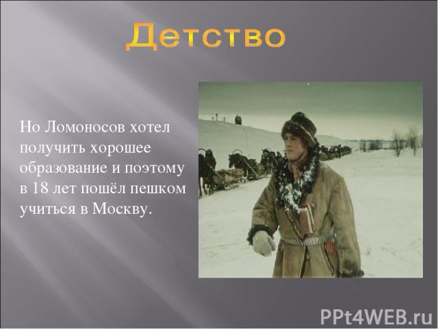 Но Ломоносов хотел получить хорошее образование и поэтому в 18 лет пошёл пешком учиться в Москву.