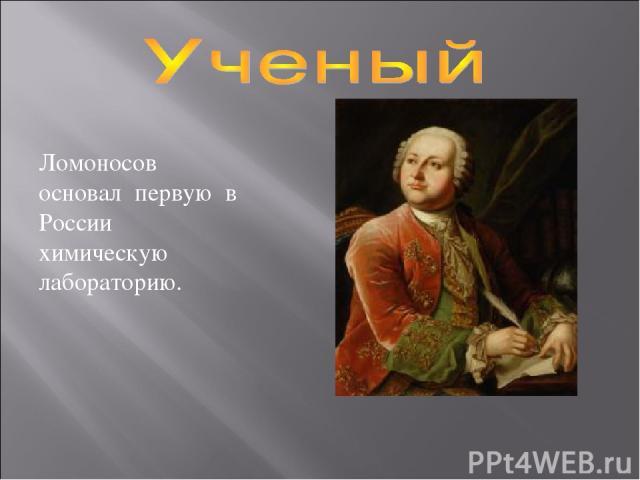 Ломоносов основал первую в России химическую лабораторию.