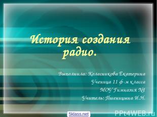 История создания радио. Выполнила: Колесникова Екатерина Ученица 11 ф-м класса М