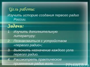 Цель работы: Изучить историю создания первого радио России. Задачи: Изучить допо