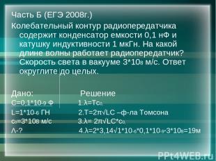 Часть Б (ЕГЭ 2008г.) Колебательный контур радиопередатчика содержит конденсатор