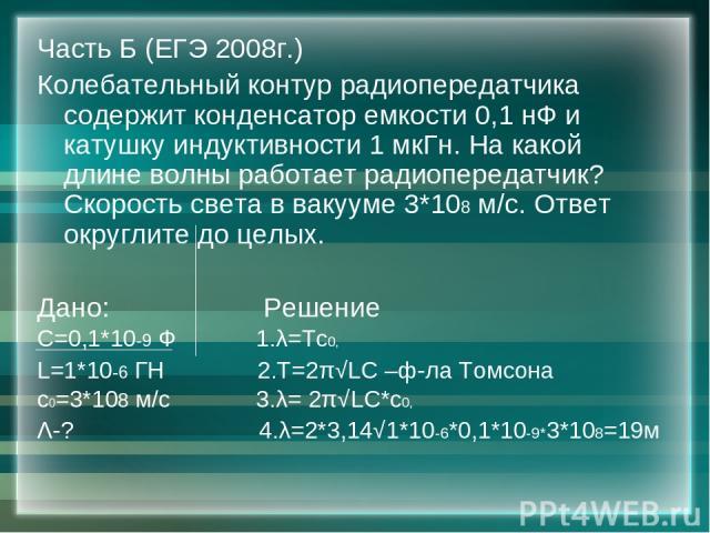 Часть Б (ЕГЭ 2008г.) Колебательный контур радиопередатчика содержит конденсатор емкости 0,1 нФ и катушку индуктивности 1 мкГн. На какой длине волны работает радиопередатчик? Скорость света в вакууме 3*108 м/с. Ответ округлите до целых. Дано: Решение…