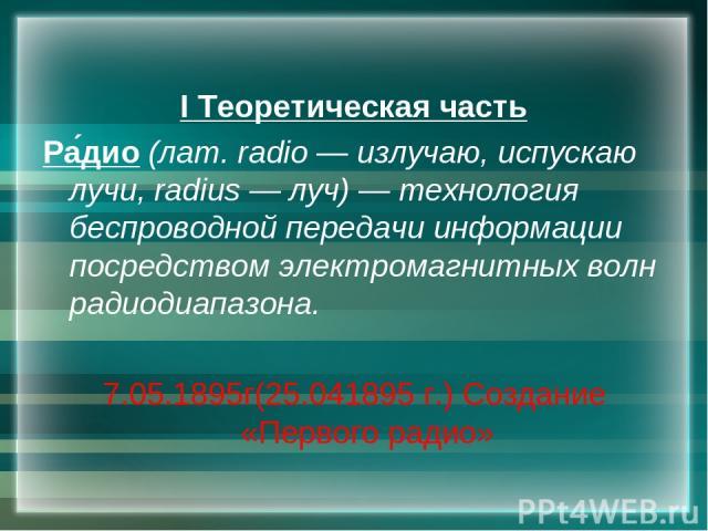 I Теоретическая часть Ра дио (лат.radio — излучаю, испускаю лучи, radius — луч) — технология беспроводной передачи информации посредством электромагнитных волн радиодиапазона. 7.05.1895г(25.041895 г.) Создание «Первого радио»