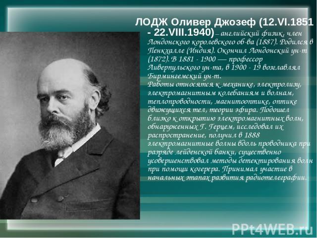 ЛОДЖ Оливер Джозеф (12.VI.1851 - 22.VIII.1940) — английский физик, член Лондонского королевского об-ва (1887). Родился в Пенкхалле (Индия). Окончил Лондонский ун-т (1872). В 1881 - 1900 — профессор Ливерпульского ун-та, в 1900 - 19 возглавлял Бирмин…