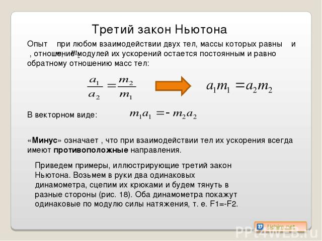 Приведем примеры, иллюстрирующие третий закон Ньютона. Возьмем в руки два одинаковых динамометра, сцепим их крюками и будем тянуть в разные стороны (рис. 18). Оба динамометра покажут одинаковые по модулю силы натяжения, т. е. F1=-F2. Третий закон Нь…