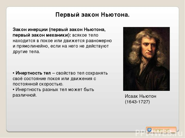 Первый закон Ньютона. Исаак Ньютон (1643-1727) Закон инерции (первый закон Ньютона, первый закон механики): всякое тело находится в покое или движется равномерно и прямолинейно, если на него не действуют другие тела. Инертность тел – свойство тел со…
