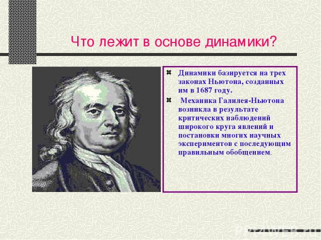Что лежит в основе динамики? Динамики базируется на трех законах Ньютона, созданных им в 1687 году. Механика Галилея-Ньютона возникла в результате критических наблюдений широкого круга явлений и постановки многих научных экспериментов с последующим …