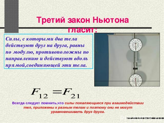 Третий закон Ньютона гласит: Всегда следует помнить,что силы появляющиеся при взаимодействии тел, приложены к разным телам и поэтому они не могут уравновешивать друг друга. Силы, с которыми два тела действуют друг на друга, равны по модулю, противоп…
