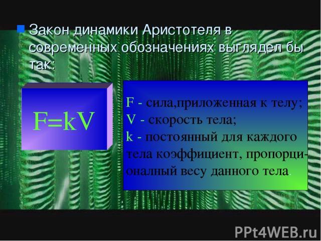 Закон динамики Аристотеля в современных обозначениях выглядел бы так: F=kV F - сила,приложенная к телу; V - скорость тела; k - постоянный для каждого тела коэффициент, пропорци- оналный весу данного тела.