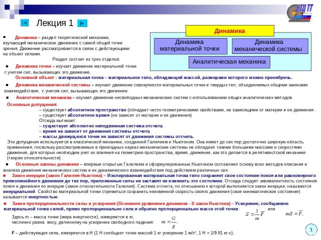 Лекция 1 Динамика – раздел теоретической механики, изучающий механическое движение с самой общей точки зрения. Движение рассматривается в связи с действующими на объект силами. Раздел состоит из трех отделов: Динамика материальной точки Динамика Дин…