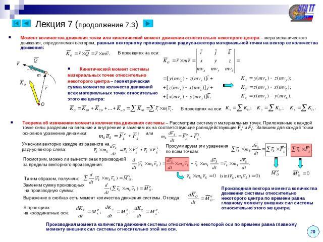 Лекция 7 (продолжение 7.3) 20 Момент количества движения точки или кинетический момент движения относительно некоторого центра – мера механического движения, определяемая вектором, равным векторному произведению радиуса-вектора материальной точки на…