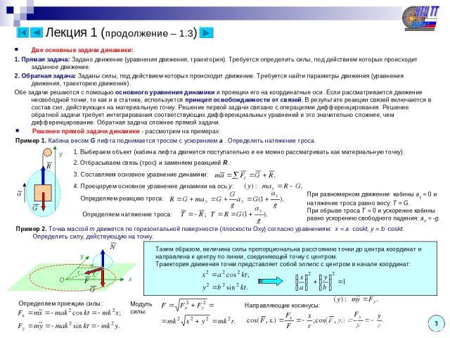 Лекция 1 (продолжение – 1.3) Две основные задачи динамики: 1. Прямая задача: Задано движение (уравнения движения, траектория). Требуется определить силы, под действием которых происходит заданное движение. 2. Обратная задача: Заданы силы, под действ…