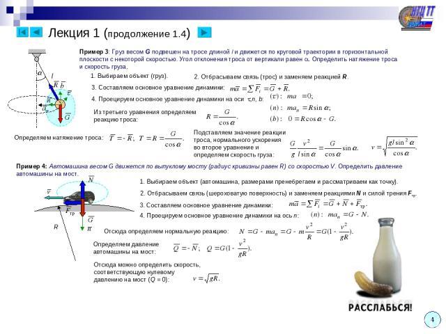 Лекция 1 (продолжение 1.4) Пример 3: Груз весом G подвешен на тросе длиной l и движется по круговой траектории в горизонтальной плоскости с некоторой скоростью. Угол отклонения троса от вертикали равен . Определить натяжение троса и скорость груза. …