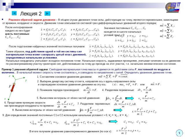 Лекция 2 После подстановки найденных значений постоянных получаем: Таким образом, под действием одной и той же системы сил материальная точка может совершать целый класс движений, определяемых начальными условиями. Начальные координаты учитывают исх…