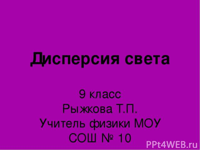 Дисперсия света 9 класс Рыжкова Т.П. Учитель физики МОУ СОШ № 10