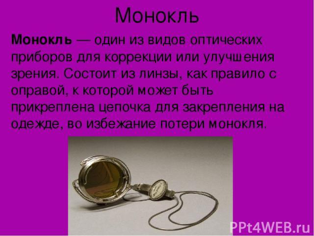 Монокль Монокль— один из видов оптических приборов для коррекции или улучшения зрения. Состоит из линзы, как правило с оправой, к которой может быть прикреплена цепочка для закрепления на одежде, во избежание потери монокля.
