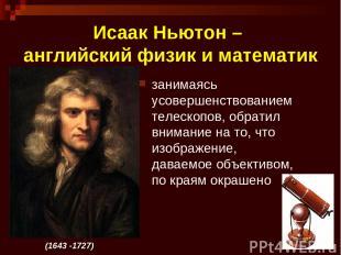 * Исаак Ньютон – английский физик и математик занимаясь усовершенствованием теле