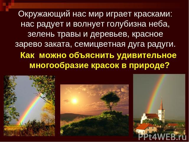 * Окружающий нас мир играет красками: нас радует и волнует голубизна неба, зелень травы и деревьев, красное зарево заката, семицветная дуга радуги. Как можно объяснить удивительное многообразие красок в природе?