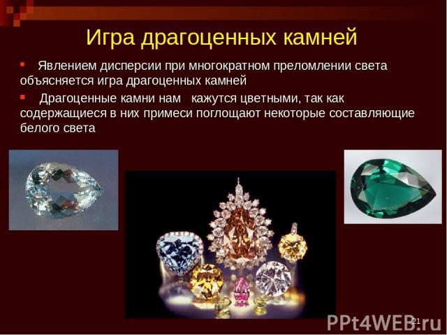 * Игра драгоценных камней Явлением дисперсии при многократном преломлении света объясняется игра драгоценных камней Драгоценные камни нам кажутся цветными, так как содержащиеся в них примеси поглощают некоторые составляющие белого света