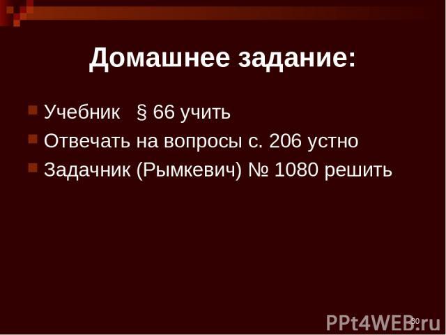 * Домашнее задание: Учебник § 66 учить Отвечать на вопросы с. 206 устно Задачник (Рымкевич) № 1080 решить