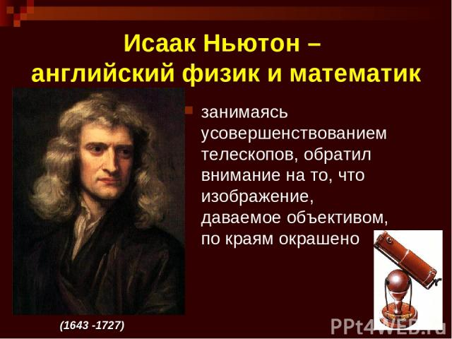 * Исаак Ньютон – английский физик и математик занимаясь усовершенствованием телескопов, обратил внимание на то, что изображение, даваемое объективом, по краям окрашено (1643 -1727)