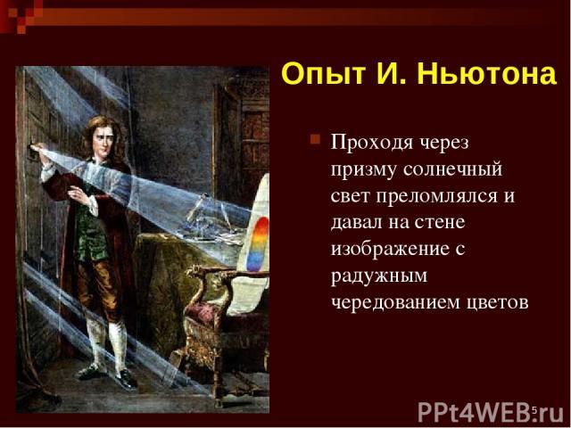 * Опыт И. Ньютона Проходя через призму солнечный свет преломлялся и давал на стене изображение с радужным чередованием цветов