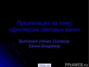 Презентация на тему: «Дисперсия световых волн» Выполнил ученик 11класса: Евлин В