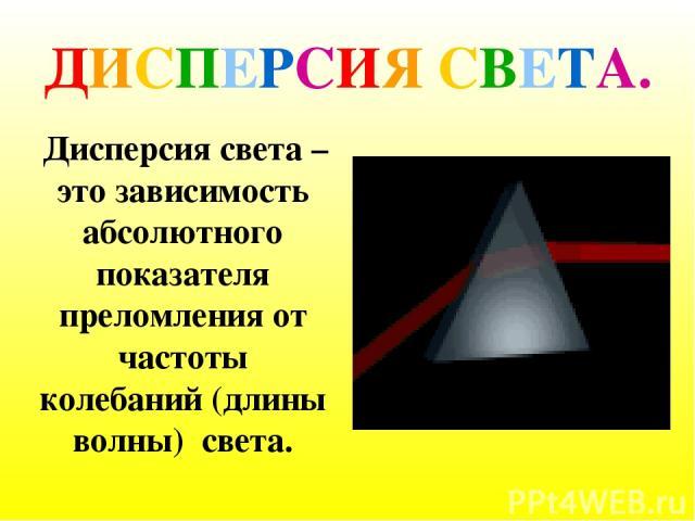 ДИСПЕРСИЯ СВЕТА. Дисперсия света – это зависимость абсолютного показателя преломления от частоты колебаний (длины волны) света.