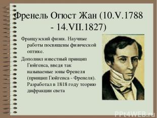 Френель Огюст Жан (10.V.1788 - 14.VII.1827) Французский физик. Научные работы по