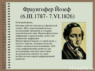 Фраунгофер Йозеф (6.III.1787- 7.VI.1826) Немецкий физик. Научные работы относятс