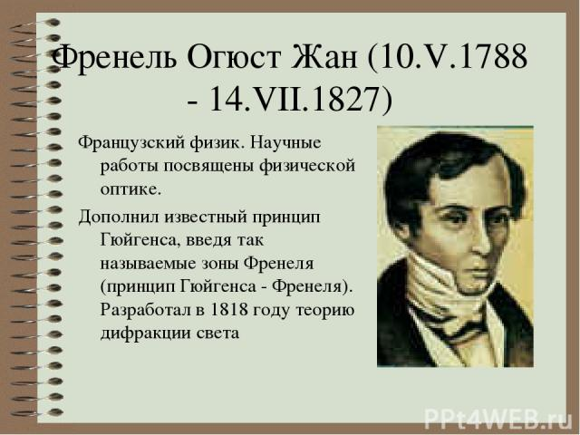 Френель Огюст Жан (10.V.1788 - 14.VII.1827) Французский физик. Научные работы посвящены физической оптике. Дополнил известный принцип Гюйгенса, введя так называемые зоны Френеля (принцип Гюйгенса - Френеля). Разработал в 1818 году теорию дифракции света