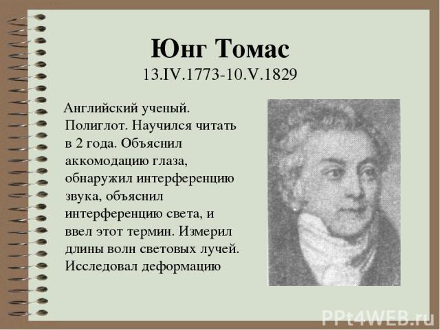 Юнг Томас 13.IV.1773-10.V.1829 Английский ученый. Полиглот. Научился читать в 2 года. Объяснил аккомодацию глаза, обнаружил интерференцию звука, объяснил интерференцию света, и ввел этот термин. Измерил длины волн световых лучей. Исследовал деформацию