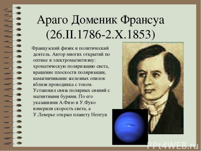 Араго Доменик Франсуа (26.II.1786-2.X.1853) Французский физик и политический деятель. Автор многих открытий по оптике и электромагнетизму: хроматическую поляризацию света, вращение плоскости поляризации, намагничивание железных опилок вблизи проводн…