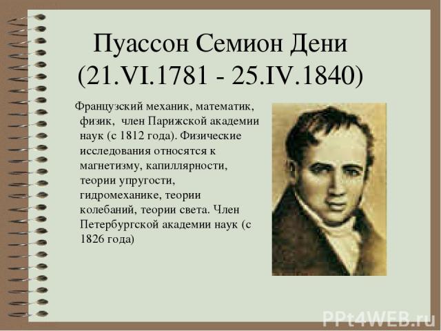 Пуассон Семион Дени (21.VI.1781 - 25.IV.1840) Французский механик, математик, физик, член Парижской академии наук (с 1812 года). Физические исследования относятся к магнетизму, капиллярности, теории упругости, гидромеханике, теории колебаний, теории…