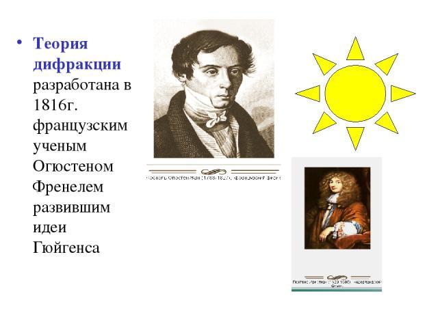 Теория дифракции разработана в 1816г. французским ученым Огюстеном Френелем развившим идеи Гюйгенса