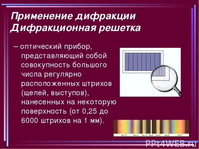 Применение дифракции Дифракционная решетка – оптический прибор, представляющий собой совокупность большого числа регулярно расположенных штрихов (щелей, выступов), нанесенных на некоторую поверхность (от 0,25 до 6000 штрихов на 1мм).