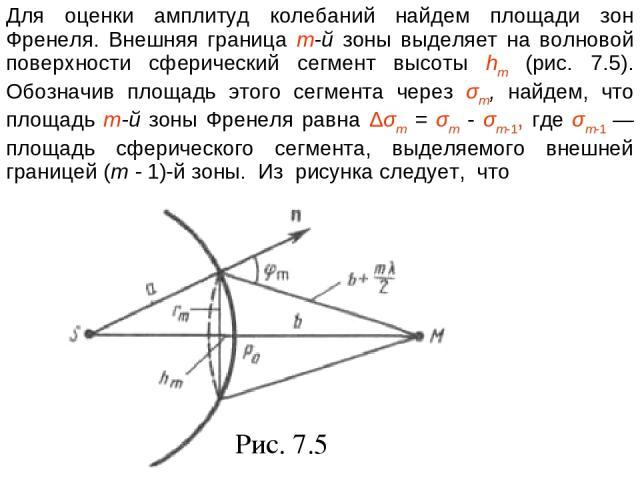 Рис. 7.5 Для оценки амплитуд колебаний найдем площади зон Френеля. Внешняя граница т-й зоны выделяет на волновой поверхности сферический сегмент высоты hm (рис. 7.5). Обозначив площадь этого сегмента через σm, найдем, что площадь т-й зоны Френеля ра…