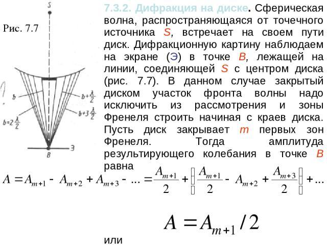Рис. 7.7 7.3.2. Дифракция на диске. Сферическая волна, распространяющаяся от точечного источника S, встречает на своем пути диск. Дифракционную картину наблюдаем на экране (Э) в точке В, лежащей на линии, соединяющей S с центром диска (рис. 7.7). В …