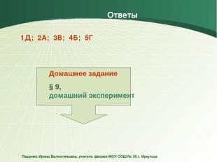 Ответы 1Д; 2А; 3В; 4Б; 5Г Домашнее задание § 9, домашний эксперимент Пащенко Ири
