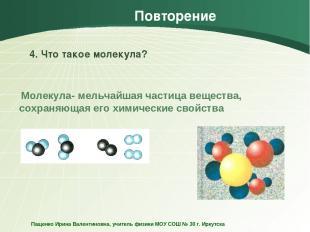 Повторение 4. Что такое молекула? Молекула- мельчайшая частица вещества, сохраня